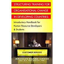 STRUCTURING TRAINING FOR ORGANISATIONAL CHANGE IN DEVELOPING COUNTRIES: Introductory Handbook for Human Resource Developers & Students
