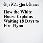 How the White House Explains Waiting 18 Days to Fire Flynn | Michael D. Shear