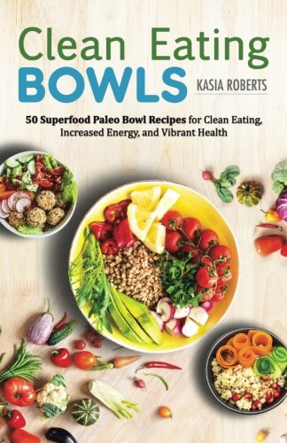 Clean Eating Bowls  50 Superfood Paleo Bowl Recipes For Clean Eating  Increased Energy  And Vibrant Health