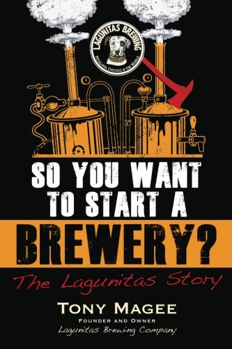 So You Want to Start a Brewery?: The Lagunitas Story by Tony Magee