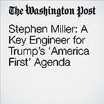Stephen Miller: A Key Engineer for Trump's 'America First' Agenda | Rosalind S. Helderman