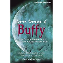 Seven Seasons of Buffy: Science Fiction and Fantasy Writers Discuss Their Favorite Television Show (Smart Pop series)