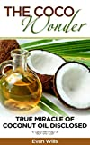 THE COCO WONDER - True Miracle OF Coconut Oil Disclosed ( Coconut Oil Health Benefits, Coconut Oil and Fat burning, Coconut Oil Detox, Coconut Oil and Beauty Care, Coconut Oil Secrets, Coconut Oil  )