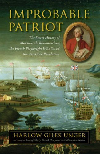 Improbable Patriot: The Secret History of Monsieur de Beaumarchais, the French Playwright Who Saved the American Revolution by Harlow Giles Unger (2011-09-13)