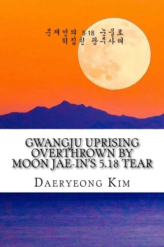 Gwangju Uprising Overthrown by Moon Jae-in's 5.18 Tear: Exposing the Politics of False Narratives in South Korea (Untold Story of Gwangju Uprising) (Volume 1) (Korean Edition)