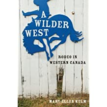 A Wilder West: Rodeo in Western Canada by Kelm, Mary-Ellen (2011) Hardcover
