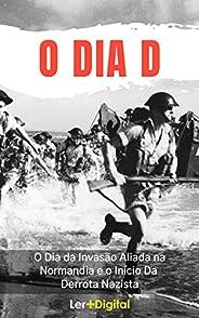 O Dia D: O Dia da Invasão Aliada na Normandia e o Início da Derrota Nazista