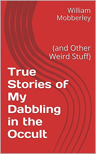 True Stories of My Dabbling in the Occult: (and Other Weird Stuff)
