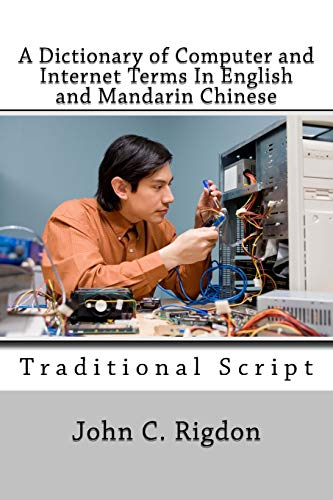 A Dictionary of Computer and Internet Terms In English and Mandarin Chinese: Traditional Script (Words R Us Bi-Lingual Dictionaries) (Volume 20) John C. Rigdon