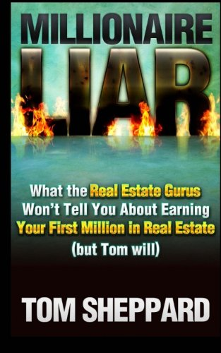 Millionaire Liar: What Real Estate Gurus Won't Tell You (but Tom will)
