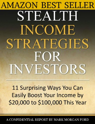 Stealth Income Strategies For Investors: 11 Surprising Ways You Can Easily Boost Your Income By $20,000 to $100,000 This Year (The Works of Mark Morgan Ford)