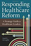 Responding to Healthcare Reform: A Strategy Guide for Healthcare Leaders (ACHE Management)