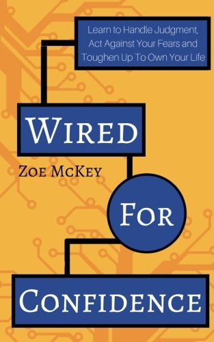 Wired For Confidence: Learn To Handle Judgment, Act Against Your Fears And Toughen Up To Own Your (Wired Up)