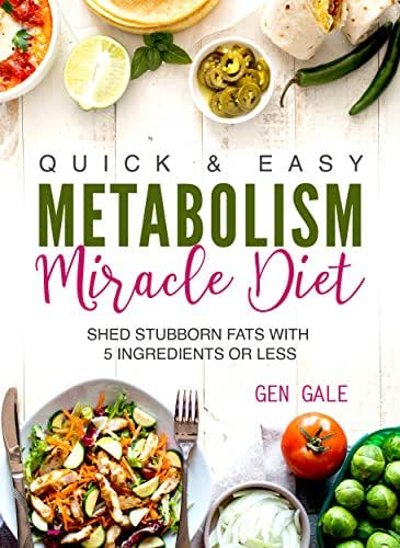 Quick & Easy Metabolism Miracle Diet: Shed Stubborn Fats With 5 Ingredients or Less (Breakfast, Lunch, Dinner, Snack & Dessert Recipes Included!) (Metabolism Diet Book 1)