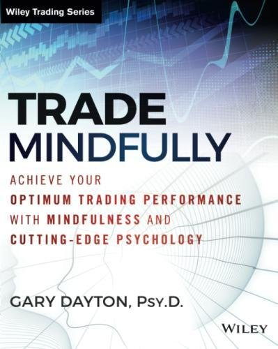 Trade Mindfully: Achieve Your Optimum Trading Performance with Mindfulness and Cutting-Edge Psychology (Wiley Trading) by Wiley