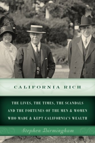California Rich: The lives, the times, the scandals and the fortunes of the men & women who made & kept Californias wealth