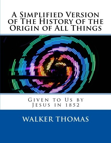 Download A Simplified Version of The History of the Origin of All Things: Given to Us by Jesus in 1852 (1,000 Proposals to Transform the Planet and Usher in a ... for All--No Exceptions) (Volume 33) pdf epub