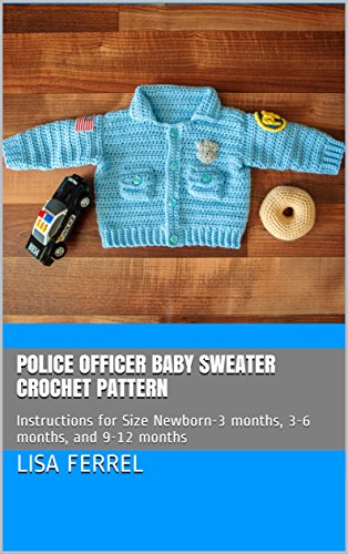 Police Officer Baby Sweater Crochet Pattern: Instructions for Size Newborn-3 months, 3-6 months, and 9-12 months]()