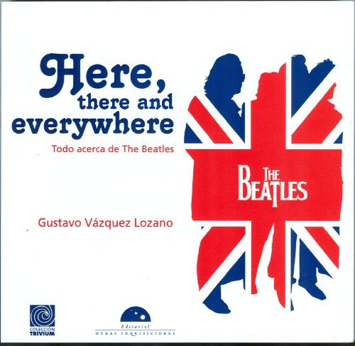 Descargar Libro Here, There And Everywhere. Todo Acerca De The Beatles Gustavo Vázquez Lozano