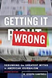 Getting It Wrong: Debunking the Greatest Myths in American Journalism