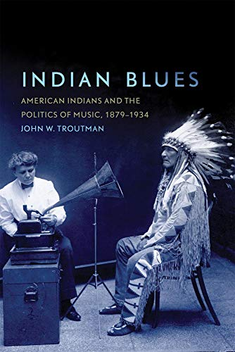 Indian Blues: American Indians and the Politics of Music, 1879-1934 (New Directions in Native American Studies - American Series Music