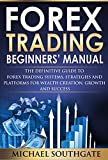 Forex Trading Beginners' Manual: The Definitive Guide To Forex Trading Systems, Strategies and Platforms for Wealth Creation, Growth and Success