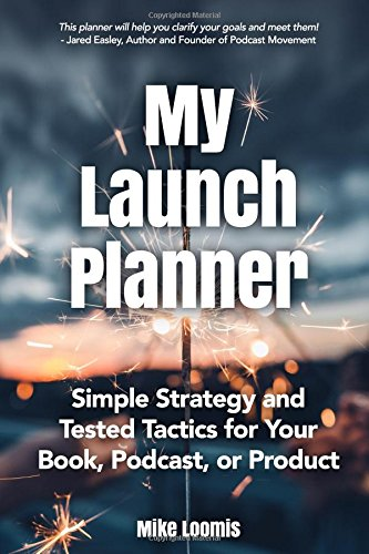 My Book Launch Planner: Simple Strategy and Tested Tactics for Your Book, Podcast, or Product Mike Loomis