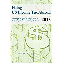 Filing US Income Tax Abroad: The US Expat's Quick and Easy Guide to Reducing Tax and Getting a Refund Tax Year 2015