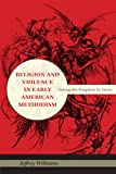 Religion and Violence in Early American Methodism: Taking the Kingdom by Force (Religion in North America)