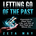 Letting Go of the Past: Hypnosis to Heal Your Life, Let Go of the Past and Move On Speech by Zeta May Narrated by Kay Blackburn