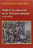 img - for Felipe II. La educaci n de un felic simo pr ncipe book / textbook / text book