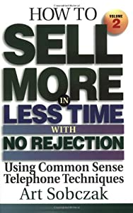 How to Sell More, in Less Time, With No Rejection : Using Common Sense Telephone Techniques, Volume 2