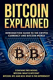 Bitcoin explained: introduction guide to the crypto currency and bitcoin world: What is Bitcoin? BTC and BCH: What is the difference? (Cryptocurrencies Book 3)