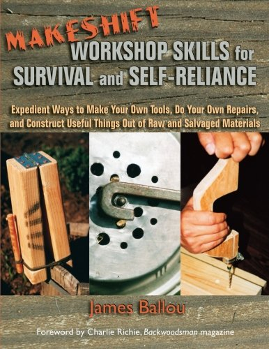 (Makeshift Workshop Skills for Survival and Self-Reliance: Expedient Ways to Make Your Own Tools, Do Your Own Repairs, and Construct Useful Things Out of Raw and Salvaged Materials)