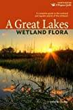 A Great Lakes Wetland Flora: A complete guide to the wetland and aquatic plants of the midwest (Bogman Guides)
