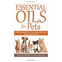 Essential Oils For Pets: Ultimate Guide for Amazingly Effective Natural Remedies For Pets