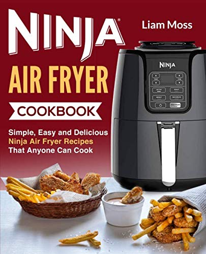 Ninja Air Fryer Cookbook: Simple, Easy and Delicious Ninja Air Fryer Recipes That Anyone Can Cook by Liam Moss