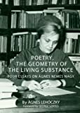Poetry, the Geometry of the Living Substance: Four Essays on Agnes Nemes Nagy, Agnes Lehoczky, 1443826316