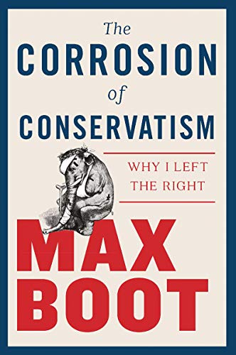 Book cover from The Corrosion of Conservatism: Why I Left the Right by Max Boot