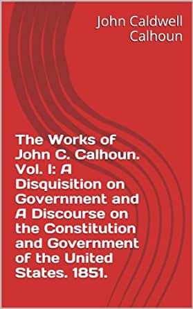 an overview of the disquisition of government by john calhoun Overview works: 1,882 a disquisition on government by john c calhoun this senate speech by south carolina senator john calhoun was part of the debates.