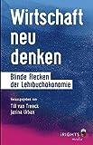 Wirtschaft neu denken: Blinde Flecken in der Lehrbuchökonomie