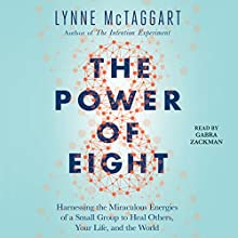 The Power of Eight: Harnessing the Miraculous Energies of a Small Group to Heal Others, Your Life, and the World Audiobook by Lynne McTaggart Narrated by Gabra Zackman
