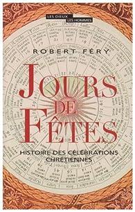 Jours de Fêtes : Histoire des célébrations chrétiennes par Robert Fery