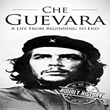 Che Guevara: A Life from Beginning to End Audiobook by Hourly History Narrated by Stephen Floyd