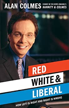 Red, White & Liberal: How Left Is Right & Right Is Wrong by [Colmes, Alan]