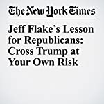 Jeff Flake's Lesson for Republicans: Cross Trump at Your Own Risk | Sheryl Gay Stolberg