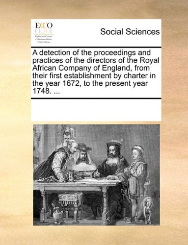 Download A detection of the proceedings and practices of the directors of the Royal African Company of England, from their first establishment by charter in the year 1672, to the present year 1748. ... pdf
