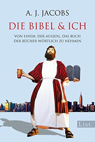 Die Bibel & ich: Von einem, der auszog, das Buch der Bücher wörtlich zu nehmen