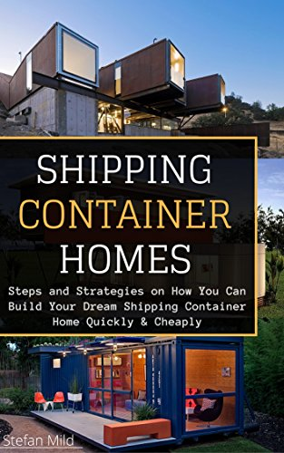 Shipping Container Homes: Steps and Strategies on How You Can Build Your Dream Shipping Container Home Quickly & Cheaply ((Beginners Guide - Step by Step - Building Container Houses)) (Building A Container House Step By Step)