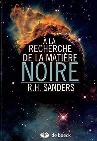 A la recherche de la matière noire : histoire d'une découverte fondamentale par Robert H. Sanders